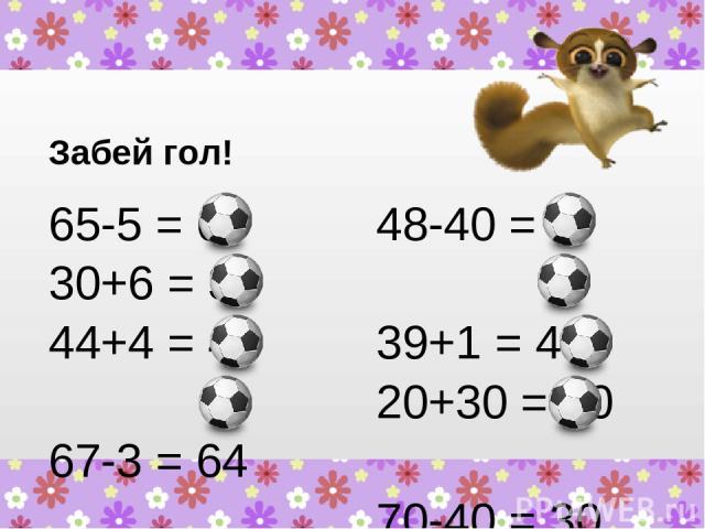 Забей гол! 65-5 = 60 30+6 = 36 44+4 = 48 67-3 = 64 48-40 = 8 39+1 = 40 20+30 = 50 70-40 = 30