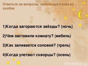 Ответьте на вопросы, используя слова из скобок 1)Когда загораются звёзды? (ночь)