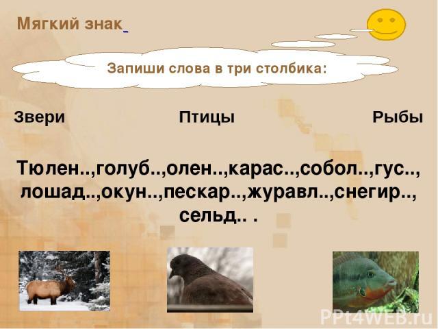 Мягкий знак Запиши слова в три столбика: Звери Птицы Рыбы Тюлен..,голуб..,олен..,карас..,собол..,гус.., лошад..,окун..,пескар..,журавл..,снегир.., сельд.. .