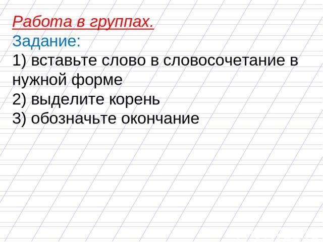 Работа в группах. Задание: 1) вставьте слово в словосочетание в нужной форме 2) выделите корень 3) обозначьте окончание