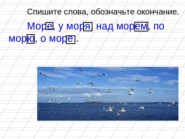 Спишите слова, обозначьте окончание. Море, у моря, над морем, по морю, о море .