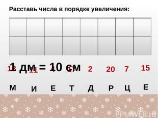 Расставь числа в порядке увеличения: 13 М 4 Е 11 И 17 Т 2 Д 15 Е 7 Ц 20 Р 1 дм =