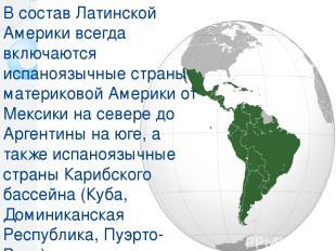 В состав Латинской Америки всегда включаются испаноязычные страны материковой Ам