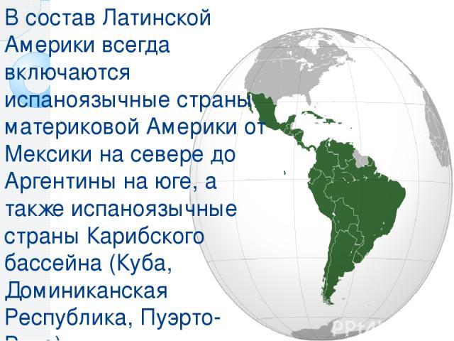 В состав Латинской Америки всегда включаются испаноязычные страны материковой Америки от Мексики на севере до Аргентины на юге, а также испаноязычные страны Карибского бассейна (Куба, Доминиканская Республика, Пуэрто-Рико).