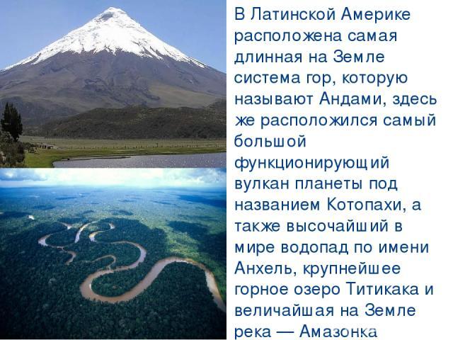 В Латинской Америке расположена самая длинная на Земле система гор, которую называют Андами, здесь же расположился самый большой функционирующий вулкан планеты под названием Котопахи, а также высочайший в мире водопад по имени Анхель, крупнейшее гор…