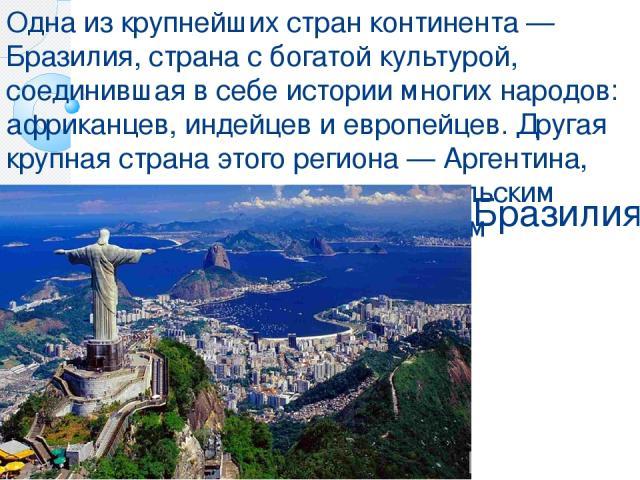 Бразилия Одна из крупнейших стран континента — Бразилия, страна с богатой культурой, соединившая в себе истории многих народов: африканцев, индейцев и европейцев. Другая крупная страна этого региона — Аргентина, она известна хорошо развитым сельским…