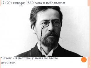 17 (29) января 1860 года в небольшом домике на Полицейской улице (сейчас — Чехов