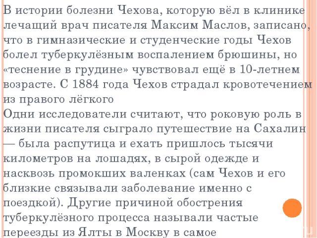 В истории болезни Чехова, которую вёл в клинике лечащий врач писателя Максим Маслов, записано, что в гимназические и студенческие годы Чехов болел туберкулёзным воспалением брюшины, но «теснение в грудине» чувствовал ещё в 10-летнем возрасте. С 1884…
