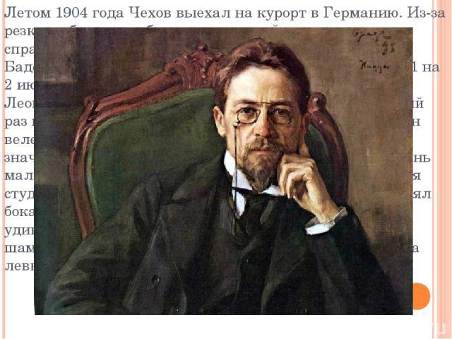 Летом 1904 года Чехов выехал на курорт в Германию. Из-за резкого обострения болезни, с которой ему не удалось справиться, писатель скончался 2 (15) июля 1904 года в Баденвайлере, Германия. Развязка наступила в ночь с 1 на 2 июля 1904 года. По свидет…