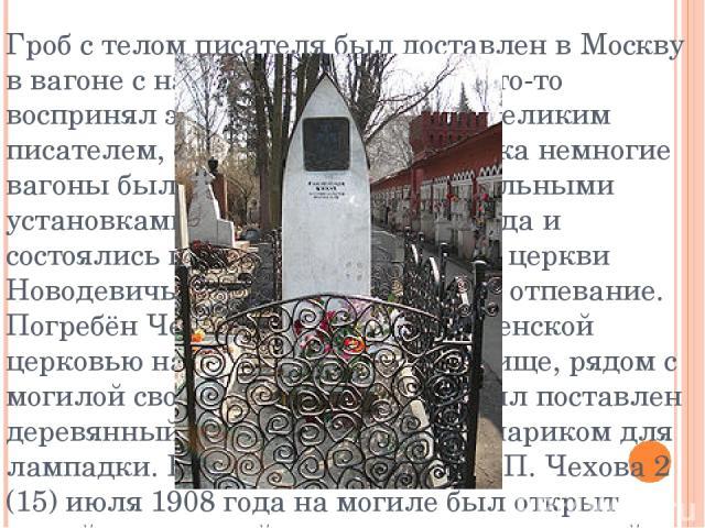 Гроб с телом писателя был доставлен в Москву в вагоне с надписью «Устрицы». Кто-то воспринял это как насмешку над великим писателем, однако в начале XX века немногие вагоны были оборудованы холодильными установками 5. 9 (22) июля 1904 года и состоял…