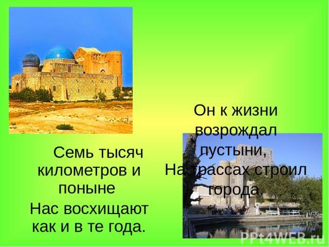Он к жизни возрождал пустыни, На трассах строил города. Семь тысяч километров и поныне Нас восхищают как и в те года.