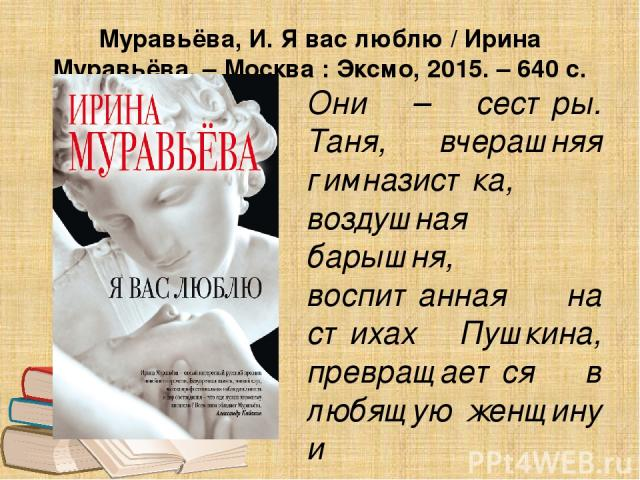 Муравьёва, И. Я вас люблю / Ирина Муравьёва. – Москва : Эксмо, 2015. – 640 с. Они – сестры. Таня, вчерашняя гимназистка, воздушная барышня, воспитанная на стихах Пушкина, превращается в любящую женщину и самоотверженную мать. Младшая сестра Дина, на…