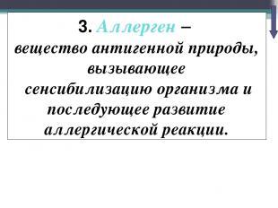 3. Аллерген – вещество антигенной природы, вызывающее сенсибилизацию организма и
