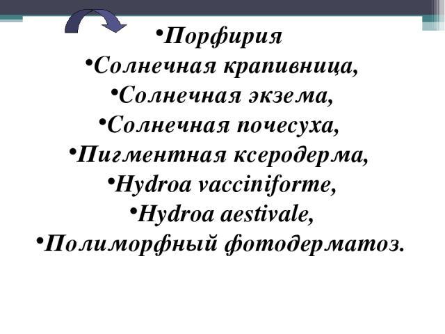 Порфирия Солнечная крапивница, Солнечная экзема, Солнечная почесуха, Пигментная ксеродерма, Hydroa vacciniforme, Hydroa aestivalе, Полиморфный фотодерматоз.
