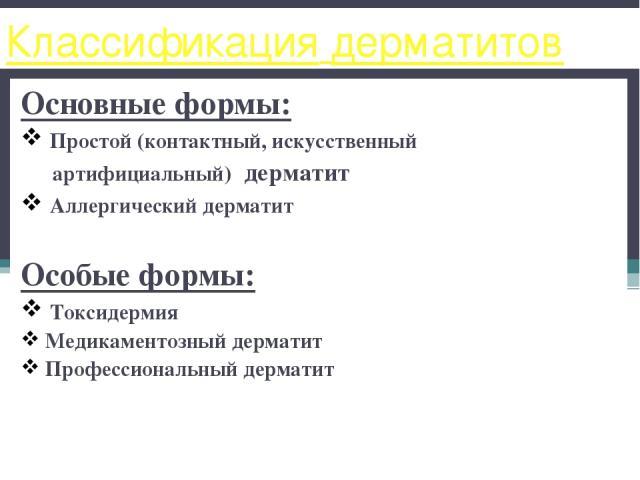 Классификация дерматитов Основные формы: Простой (контактный, искусственный артифициальный) дерматит Аллергический дерматит Особые формы: Токсидермия Медикаментозный дерматит Профессиональный дерматит