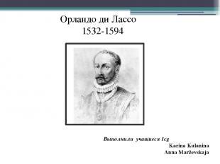 Выполнили учащиеся 1cg Karina Kulanina Anna Marževskaja Орландо ди Лассо 1532-15