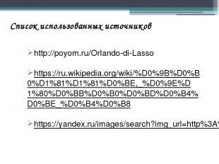 Список использованных источников http://poyom.ru/Orlando-di-Lasso https://ru.wik