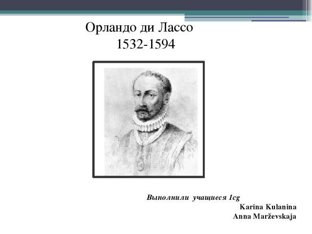 Выполнили учащиеся 1cg Karina Kulanina Anna Marževskaja Орландо ди Лассо 1532-1594