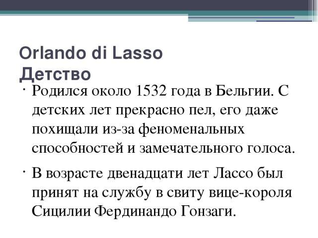 Orlando di Lasso Детство Родился около 1532 года в Бельгии. С детских лет прекрасно пел, его даже похищали из-за феноменальных способностей и замечательного голоса. В возрасте двенадцати лет Лассо был принят на службу в свиту вице-короля Сицилии Фер…