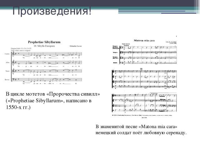 Произведения! В цикле мотетов «Пророчества сивилл» («Prophetiae Sibyllarum», написано в 1550-х гг.) В знаменитой песне «Matona mia cara» немецкий солдат поёт любовную серенаду.