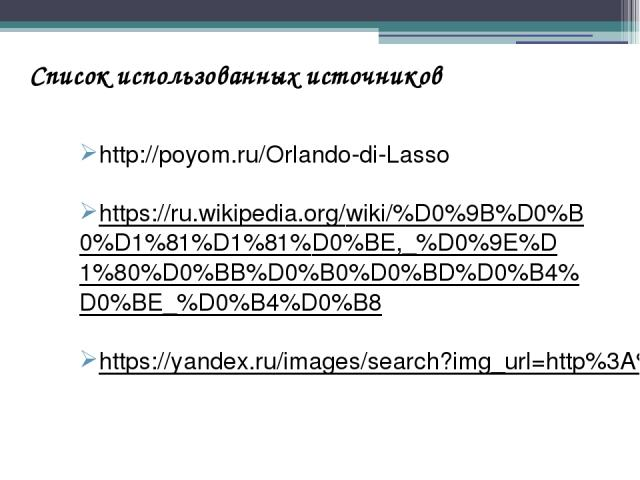 Список использованных источников http://poyom.ru/Orlando-di-Lasso https://ru.wikipedia.org/wiki/%D0%9B%D0%B0%D1%81%D1%81%D0%BE,_%D0%9E%D1%80%D0%BB%D0%B0%D0%BD%D0%B4%D0%BE_%D0%B4%D0%B8 https://yandex.ru/images/search?img_url=http%3A%2F%2Fimage.shutte…