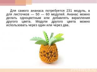 Для самого ананаса потребуется 231 модуль, а для листочков — 50 — 60 модулей. Ан