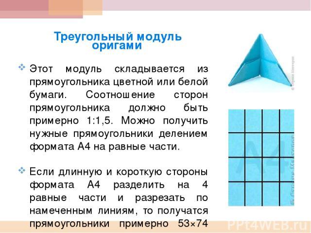 Треугольный модуль оригами Этот модуль складывается из прямоугольника цветной или белой бумаги. Соотношение сторон прямоугольника должно быть примерно 1:1,5. Можно получить нужные прямоугольники делением формата А4 на равные части. Если длинную и ко…