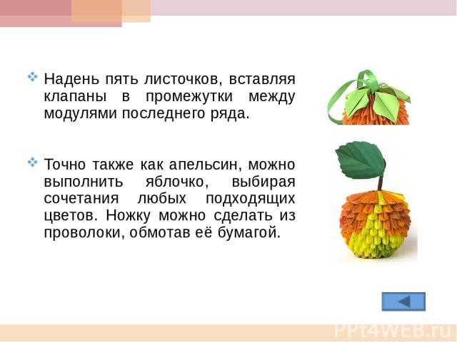 Надень пять листочков, вставляя клапаны в промежутки между модулями последнего ряда. Точно также как апельсин, можно выполнить яблочко, выбирая сочетания любых подходящих цветов. Ножку можно сделать из проволоки, обмотав её бумагой.