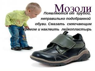 Мозоли Появляются от грубой, неправильно подобранной обуви. Смазать смягчающим к