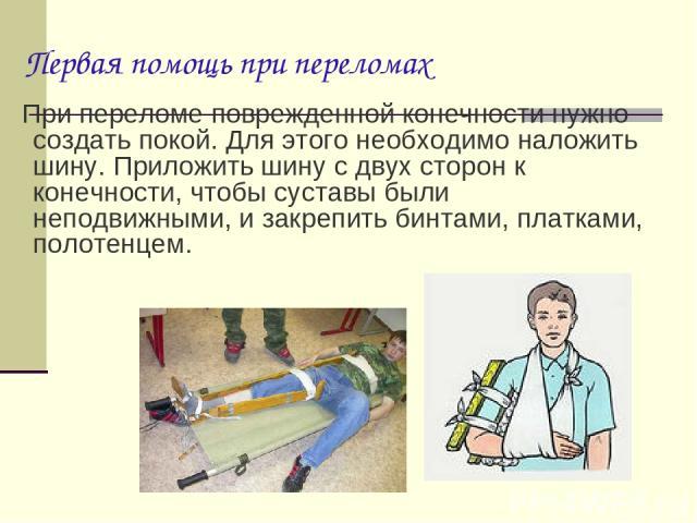 При переломе поврежденной конечности нужно создать покой. Для этого необходимо наложить шину. Приложить шину с двух сторон к конечности, чтобы суставы были неподвижными, и закрепить бинтами, платками, полотенцем. Первая помощь при переломах