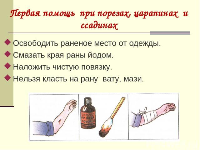 Освободить раненое место от одежды. Смазать края раны йодом. Наложить чистую повязку. Нельзя класть на рану вату, мази. Первая помощь при порезах, царапинах и ссадинах