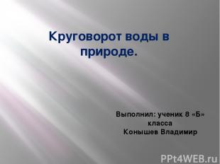 Круговорот воды в природе. Выполнил: ученик 8 «Б» класса Конышев Владимир