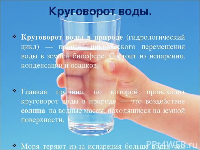 Круговорот воды. Круговорот воды в природе (гидрологический цикл) — процесс циклического перемещения воды в земной биосфере. Состоит из испарения, конденсации и осадков. Главная причина, по которой происходит круговорот воды в природе — это воздейст…