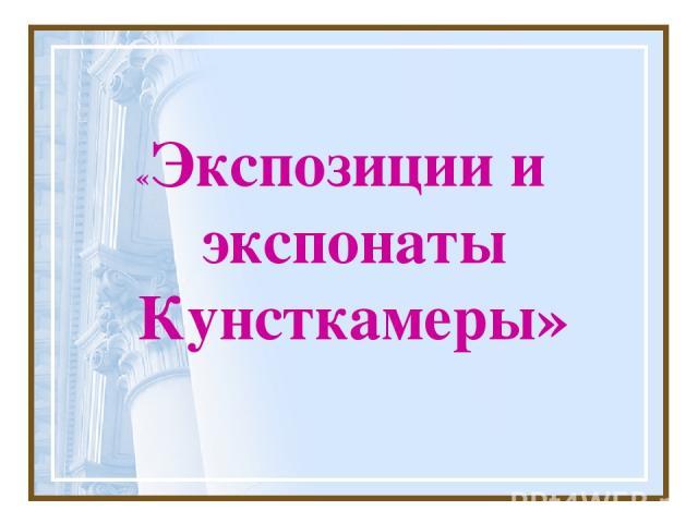 «Экспозиции и экспонаты Кунсткамеры»