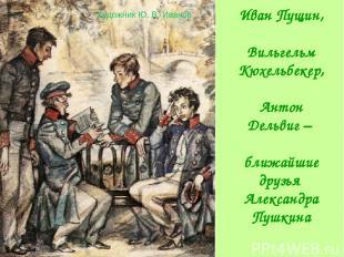 Иван Пущин, Вильгельм Кюхельбекер, Антон Дельвиг – ближайшие друзья Александра П