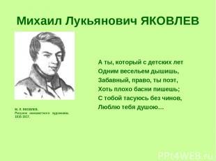 Михаил Лукьянович ЯКОВЛЕВ М. Л. ЯКОВЛЕВ. Рисунок неизвестного художника. 1816-18