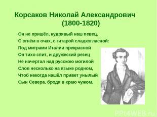 Корсаков Николай Александрович (1800-1820) Он не пришёл, кудрявый наш певец, С о