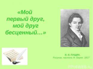 «Мой первый друг, мой друг бесценный…» И. И. ПУЩИН. Рисунок, пастель Ф. Берне. 1