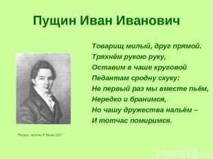 Пущин Иван Иванович Рисунок, пастель Ф. Верне 1817 Товарищ милый, друг прямой. Т