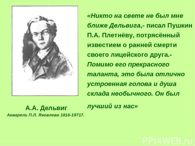 «Никто на свете не был мне ближе Дельвига,- писал Пушкин П.А. Плетнёву, потрясённый известием о ранней смерти своего лицейского друга.- Помимо его прекрасного таланта, это была отлично устроенная голова и душа склада необычного. Он был лучший из нас…
