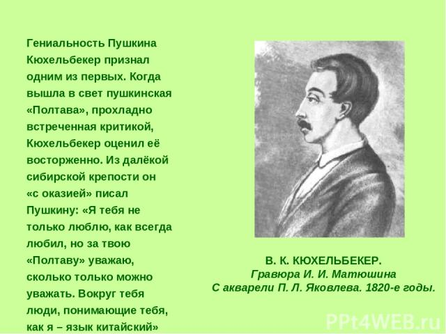 Гениальность Пушкина Кюхельбекер признал одним из первых. Когда вышла в свет пушкинская «Полтава», прохладно встреченная критикой, Кюхельбекер оценил её восторженно. Из далёкой сибирской крепости он «с оказией» писал Пушкину: «Я тебя не только люблю…