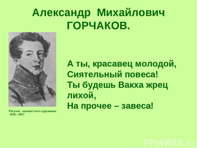 Александр Михайлович ГОРЧАКОВ. Рисунок неизвестного художника. 1816—1817 А ты, красавец молодой, Сиятельный повеса! Ты будешь Вакха жрец лихой, На прочее – завеса!