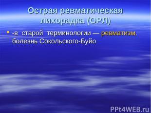 Острая ревматическая лихорадка (ОРЛ) -в старой терминологии— ревматизм, болезнь