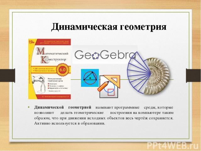 Динамической геометрией называютпрограммные среды,которые позволяют делатьгеометрические построениянакомпьютеретаким образом, что при движении исходных объектов весьчертёжсохраняется. Активно используется в образовании. Динамическая геометрия
