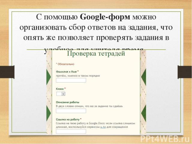 С помощью Google-форм можно организовать сбор ответов на задания, что опять же позволяет проверять задания в удобное для учителя время.