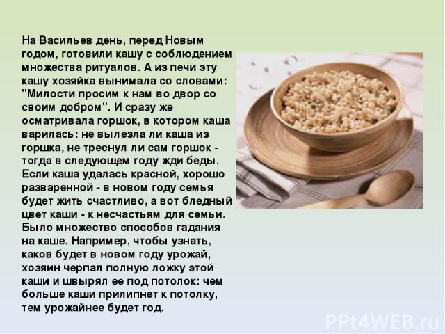 На Васильев день, перед Новым годом, готовили кашу с соблюдением множества ритуалов. А из печи эту кашу хозяйка вынимала со словами: