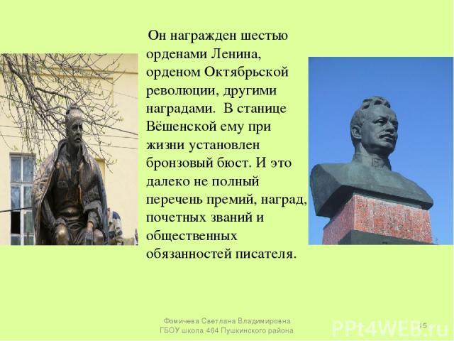 Он награжден шестью орденами Ленина, орденом Октябрьской революции, другими наградами. В станице Вёшенской ему при жизни установлен бронзовый бюст. И это далеко не полный перечень премий, наград, почетных званий и общественных обязанностей писателя.…