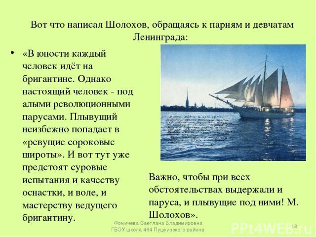 Вот что написал Шолохов, обращаясь к парням и девчатам Ленинграда: «В юности каждый человек идёт на бригантине. Однако настоящий человек - под алыми революционными парусами. Плывущий неизбежно попадает в «ревущие сороковые широты». И вот тут уже пре…