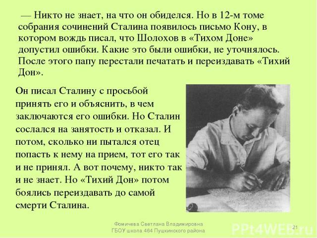 — Никто не знает, на что он обиделся. Но в 12-м томе собрания сочинений Сталина появилось письмо Кону, в котором вождь писал, что Шолохов в «Тихом Доне» допустил ошибки. Какие это были ошибки, не уточнялось. После этого папу перестали печатать и пер…