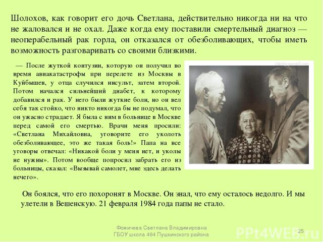 Шолохов, как говорит его дочь Светлана, действительно никогда ни на что не жаловался и не охал. Даже когда ему поставили смертельный диагноз — неоперабельный рак горла, он отказался от обезболивающих, чтобы иметь возможность разговаривать со своими …